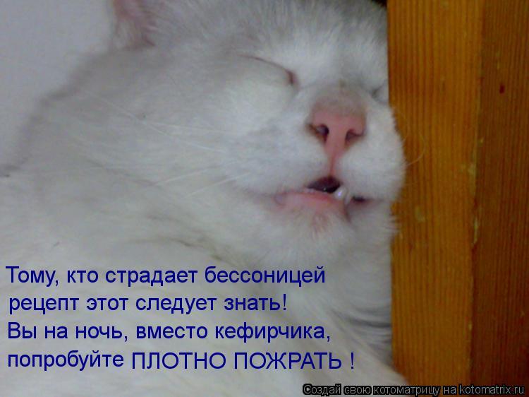 Котоматрица: Тому, кто страдает бессоницей рецепт этот следует знать! Вы на ночь, вместо кефирчика, попробуйте  ПЛОТНО ПОЖРАТЬ !