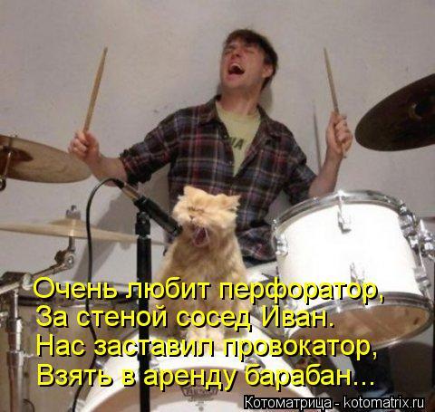 Котоматрица: Очень любит перфоратор, За стеной сосед Иван. Нас заставил провокатор,  Взять в аренду барабан...