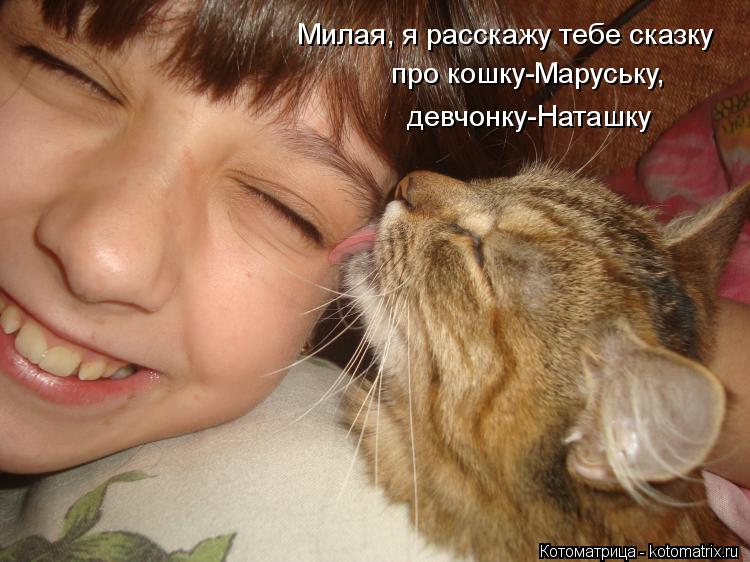 Котоматрица: Милая, я расскажу тебе сказку про кошку-Маруську,  девчонку-Наташку