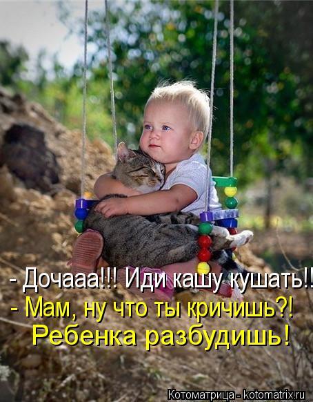 Котоматрица: - Дочааа!!! Иди кашу кушать!!  - Мам, ну что ты кричишь?!  Ребенка разбудишь!