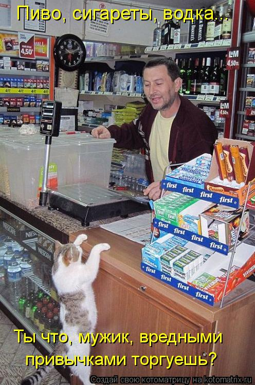 Котоматрица: Пиво, сигареты, водка... Ты что, мужик, вредными  привычками торгуешь?