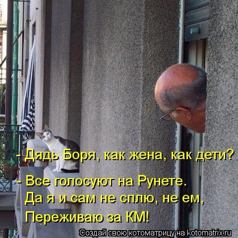 Котоматрица: - Дядь Боря, как жена, как дети? - Все голосуют на Рунете. Да я и сам не сплю, не ем, Переживаю за КМ! Переживаю за КМ!