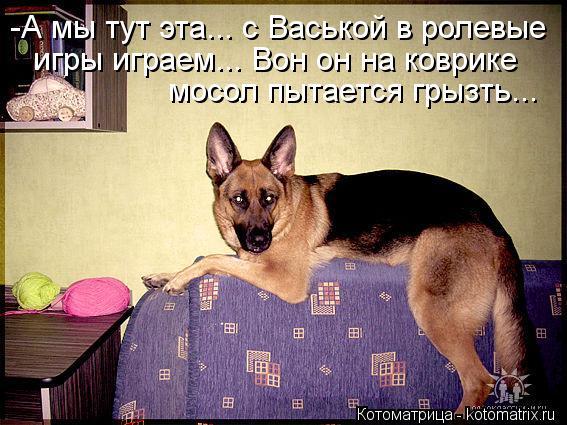 Котоматрица: -А мы тут эта... с Васькой в ролевые игры играем... Вон он на коврике  мосол пытается грызть...