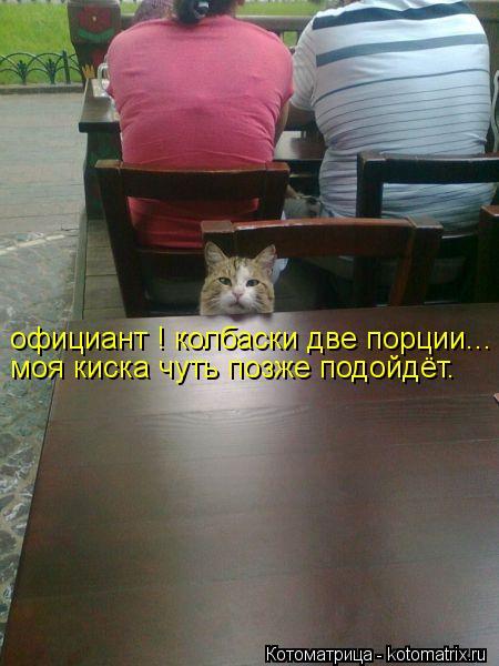 Котоматрица: официант ! колбаски две порции... моя киска чуть позже подойдёт.