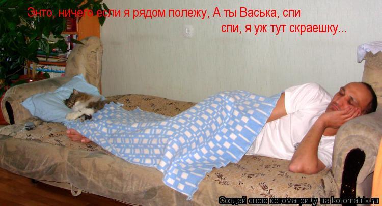 Котоматрица: Энто, ничего если я рядом полежу, А ты Васька, спи спи, я уж тут скраешку...