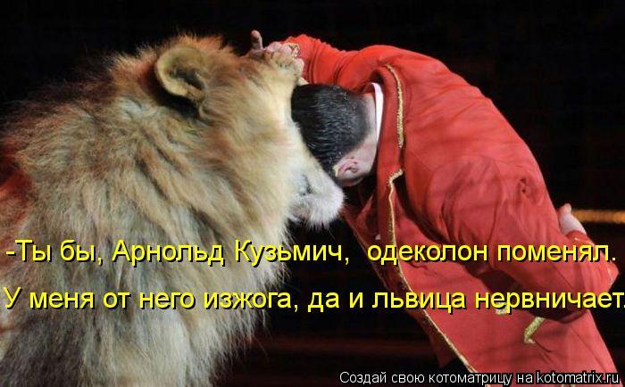 Котоматрица: -Ты бы, Арнольд Кузьмич,  одеколон поменял. У меня от него изжога, да и львица нервничает...
