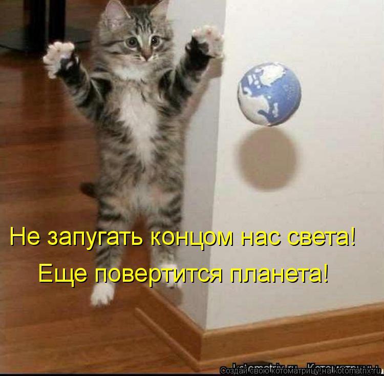 Котоматрица: Не запугать концом нас света! Еще повертится планета!