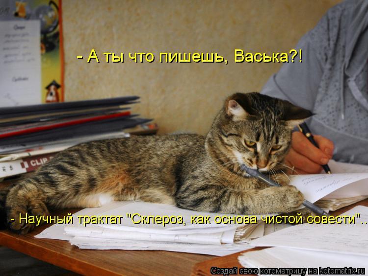 """Котоматрица: - А ты что пишешь, Васька?!  - Научный трактат """"Склероз, как основа чистой совести""""..."""
