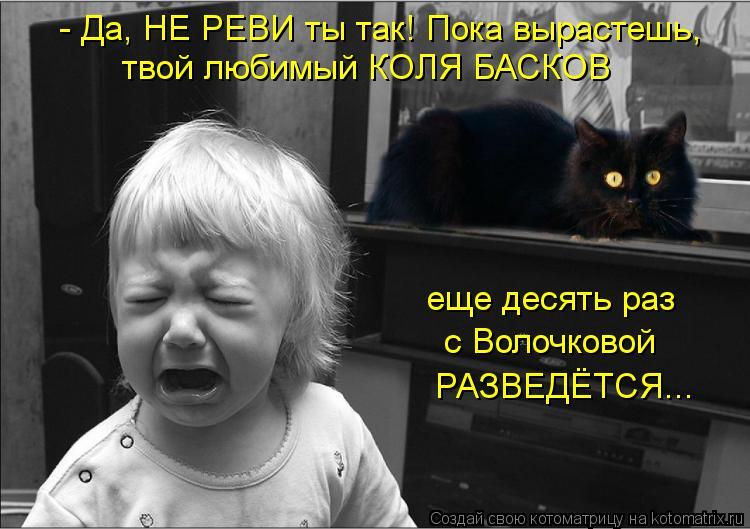 Котоматрица: - Да, НЕ РЕВИ ты так! Пока вырастешь, твой любимый КОЛЯ БАСКОВ еще десять раз  с Волочковой РАЗВЕДЁТСЯ...