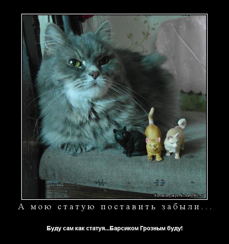 Котоматрица: А мою статую поставить забыли... Буду сам как статуя...Барсиком Грозным буду!