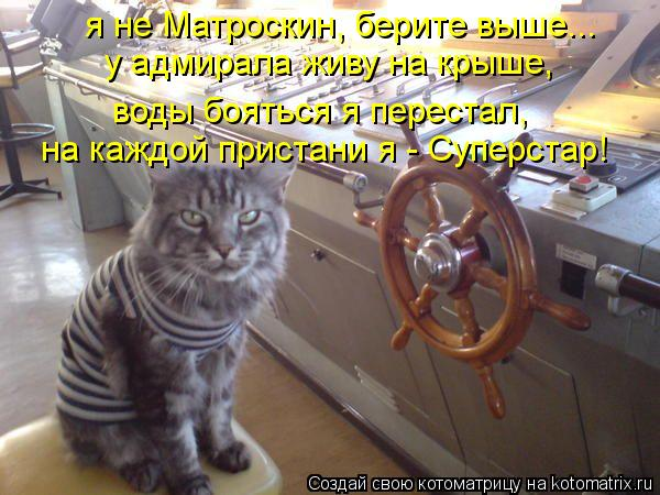 Котоматрица: я не Матроскин, берите выше... у адмирала живу на крыше, на каждой пристани я - Суперстар! воды бояться я перестал,