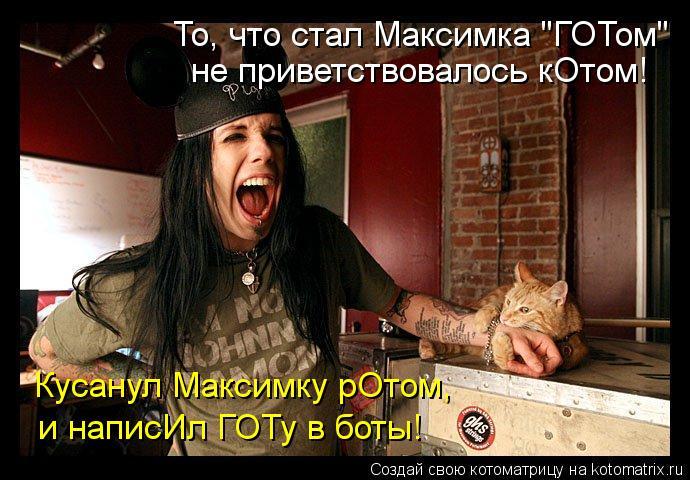 """Котоматрица: То, что стал Максимка """"ГОТом"""" не приветствовалось кОтом! и написИл ГОТу в боты! Кусанул Максимку рОтом,"""