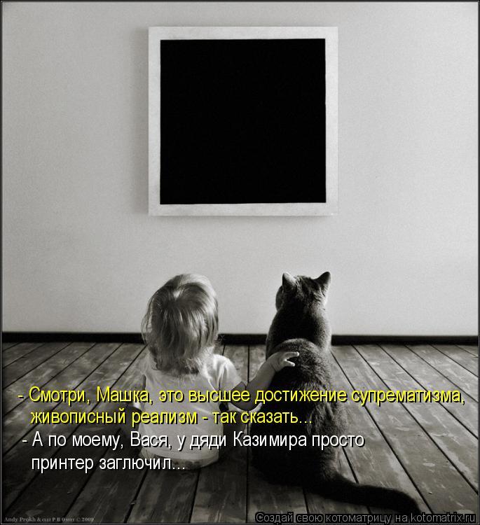 Котоматрица: - Смотри, Машка, это высшее достижение супрематизма,  живописный реализм - так сказать... - А по моему, Вася, у дяди Казимира просто  принтер заг