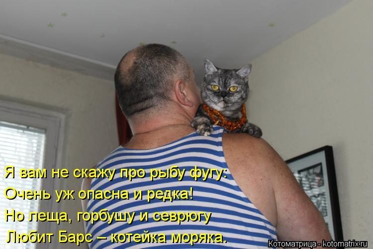 Котоматрица: Я вам не скажу про рыбу фугу: Очень уж опасна и редка! Но леща, горбушу и севрюгу Любит Барс – котейка моряка.