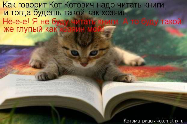 Котоматрица: Как говорит Кот Котович надо читать книги, и тогда будешь такой как хозяин. Не-е-е! Я не буду читать книги. А то буду такой  же глупый как хозяи