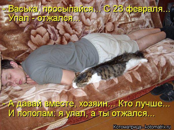 Котоматрица: - Васька, просыпайся... С 23 февраля...  Упал - отжался... - А давай вместе, хозяин... Кто лучше... И пополам: я упал, а ты отжался...