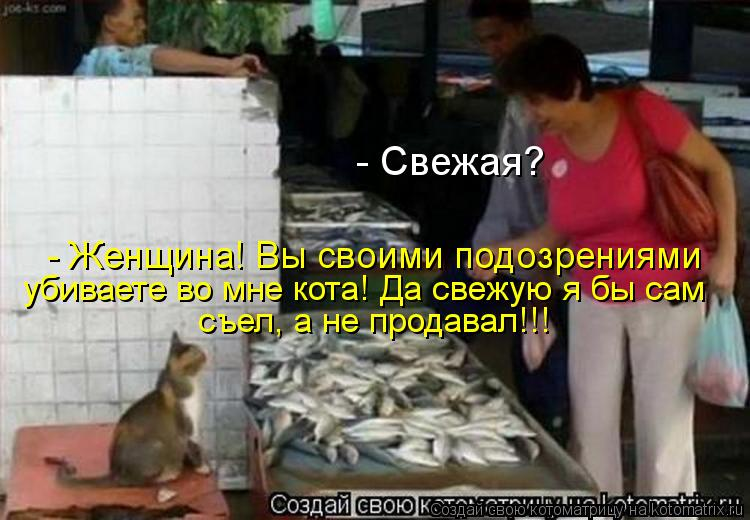 Котоматрица: - Свежая? - Женщина! Вы своими подозрениями убиваете во мне кота! Да свежую я бы сам съел, а не продавал!!!