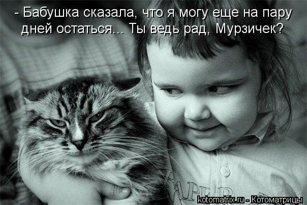 Котоматрица: - Бабушка сказала, что я могу еще на пару дней остаться... Ты ведь рад, Мурзичек?
