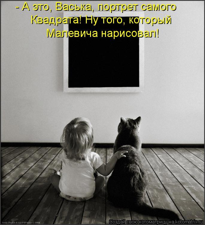Котоматрица: - А это, Васька, портрет самого  Квадрата! Ну того, который Малевича нарисовал!
