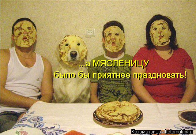 Котоматрица: ...а МЯСЛЕНИЦУ  было бы приятнее праздновать!