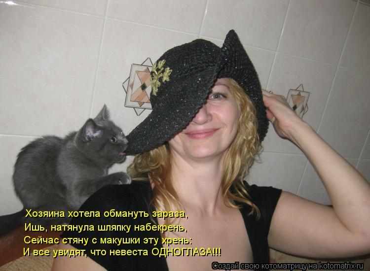 Котоматрица: Хозяина хотела обмануть зараза, Ишь, натянула шляпку набекрень, Сейчас стяну с макушки эту хрень: И все увидят, что невеста ОДНОГЛАЗА!!!