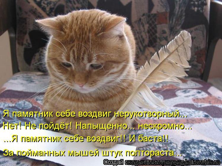 Котоматрица: Я памятник себе воздвиг нерукотворный... Нет! Не пойдёт! Напыщенно... нескромно... ...Я памятник себе воздвиг!! И баста!! За пойманных мышей штук