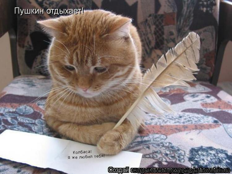 Котоматрица: Пушкин отдыхает! Колбаса! Я же любил тебя!