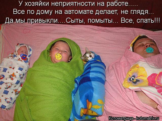 Котоматрица: У хозяйки неприятности на работе.....  Все по дому на автомате делает, не глядя... Да мы привыкли....Сыты, помыты... Все, спать!!!
