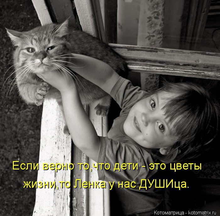 Котоматрица: Если верно то,что дети - это цветы жизни,то Ленка у нас ДУШИца.