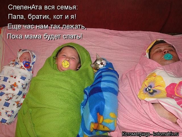 Котоматрица: СпеленАта вся семья: Папа, братик, кот и я! Еще час нам так лежать, Пока мама будет спать!