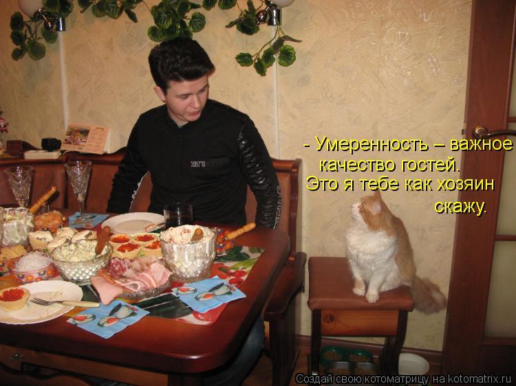 Котоматрица: - Умеренность – важное качество гостей. Это я тебе как хозяин скажу.   скажу.