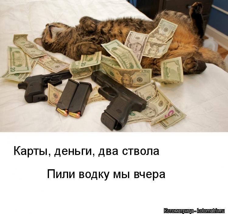 Котоматрица: Карты, деньги, два ствола Пили водку мы вчера
