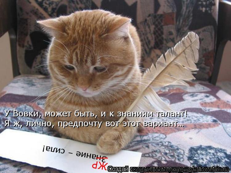 Котоматрица: Знание – сила!  _ ЖР У Вовки, может быть, и к знаниям талант! Я ж, лично, предпочту вот этот вариант…