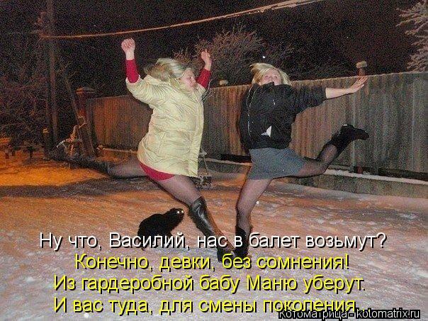 Котоматрица: Ну что, Василий, нас в балет возьмут? Конечно, девки, без сомнения! Из гардеробной бабу Маню уберут. И вас туда, для смены поколения...