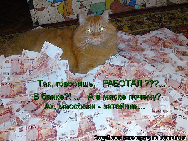 Котоматрица: В банке?! ...   А в маске почему?  Ах, массовик - затейник...  Так, говоришь,   РАБОТАЛ ???...
