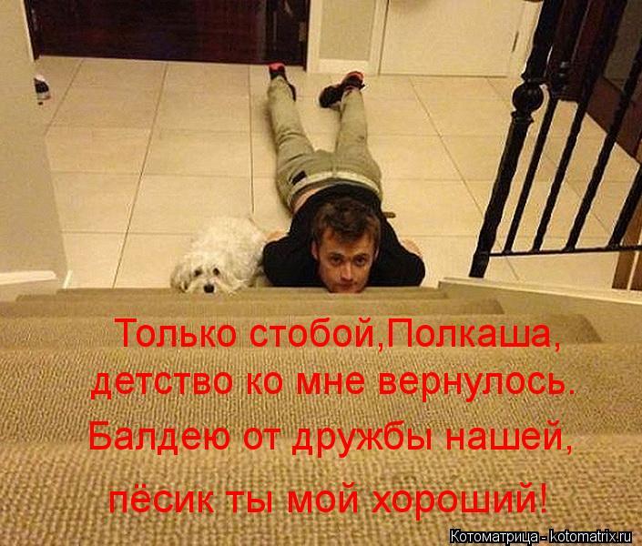 Котоматрица: Только стобой,Полкаша, детство ко мне вернулось. Балдею от дружбы нашей, пёсик ты мой хороший!