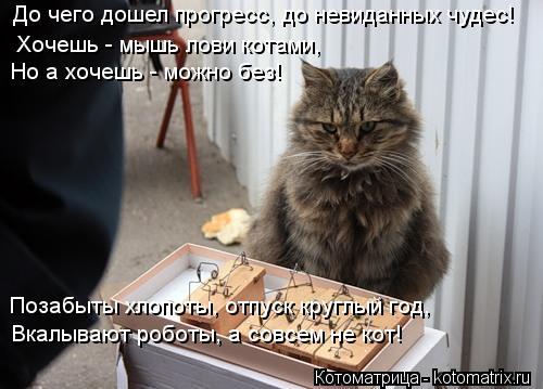 Котоматрица: До чего дошел прогресс, до невиданных чудес! Хочешь - мышь лови котами, Но а хочешь - можно без! Позабыты хлопоты, отпуск круглый год, Вкалываю