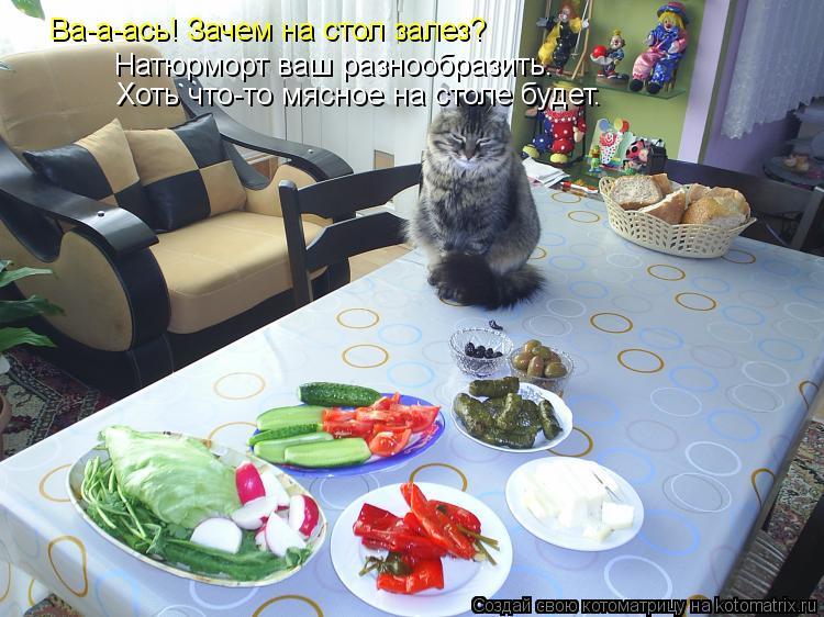 Котоматрица: Ва-а-ась! Зачем на стол залез? Натюрморт ваш разнообразить. Хоть что-то мясное на столе будет.