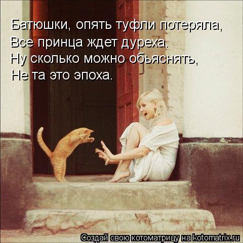 Котоматрица: Батюшки, опять туфли потеряла, Все принца ждет дуреха. Ну сколько можно обьяснять, Не та это эпоха.