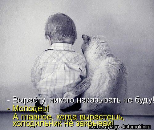 Котоматрица: - Молодец!  - Вырасту, никого наказывать не буду! холодильник не закрывай! А главное, когда вырастешь,