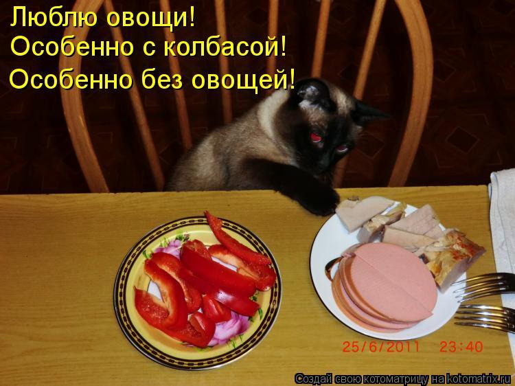 Котоматрица: Люблю овощи! Особенно с колбасой! Особенно без овощей!