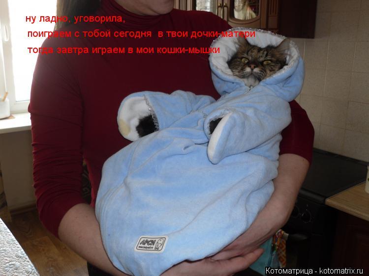 Котоматрица: ну ладно, уговорила,  поиграем с тобой сегодня в твои дочки-матери тогда завтра играем в мои кошки-мышки