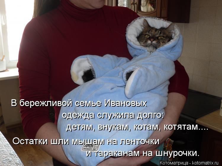 Котоматрица: В бережливой семье Ивановых одежда служила долго: детям, внукам, котам, котятам.... Остатки шли мышам на ленточки и тараканам на шнурочки.
