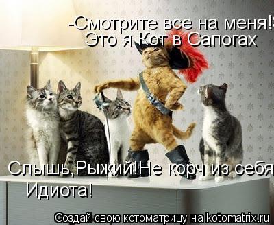 Котоматрица: -Смотрите все на меня!Это я Кот в Сапогах Это я Кот в Сапогах Слышь,Рыжий!Не корч из себя Идиота!