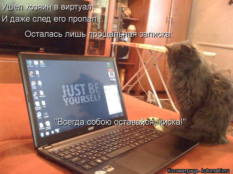 """Котоматрица: Ушёл хозяин в виртуал,  И даже след его пропал... Осталась лишь прощальная записка: """"Всегда собою оставайся, киска!"""""""
