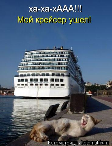 Котоматрица: ха-ха-хААА!!! Мой крейсер ушел!