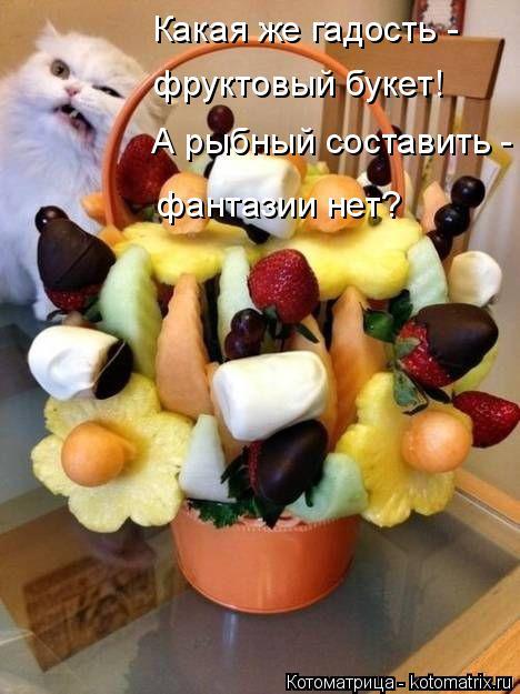 Котоматрица: Какая же гадость -  фруктовый букет! А рыбный составить - фантазии нет?