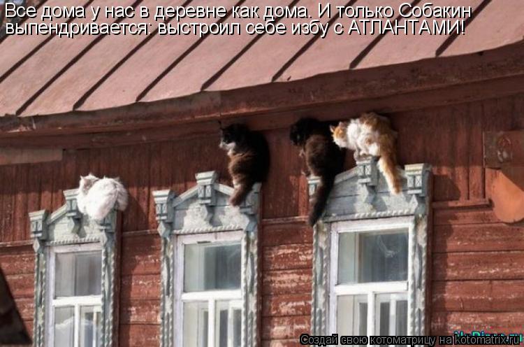 Котоматрица: Все дома у нас в деревне как дома. И только Собакин  выпендривается: выстроил себе избу с АТЛАНТАМИ!