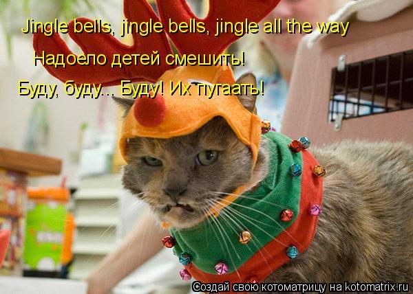 Котоматрица: Jingle bells, jingle bells, jingle all the way Надоело детей смешить! Буду, буду... Буду! Их пугаать!