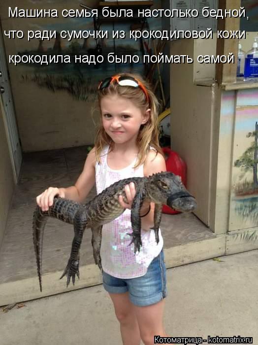 Котоматрица: Машина семья была настолько бедной что ради сумочки из крокодиловой кожи крокодила надо было поймать самой ,